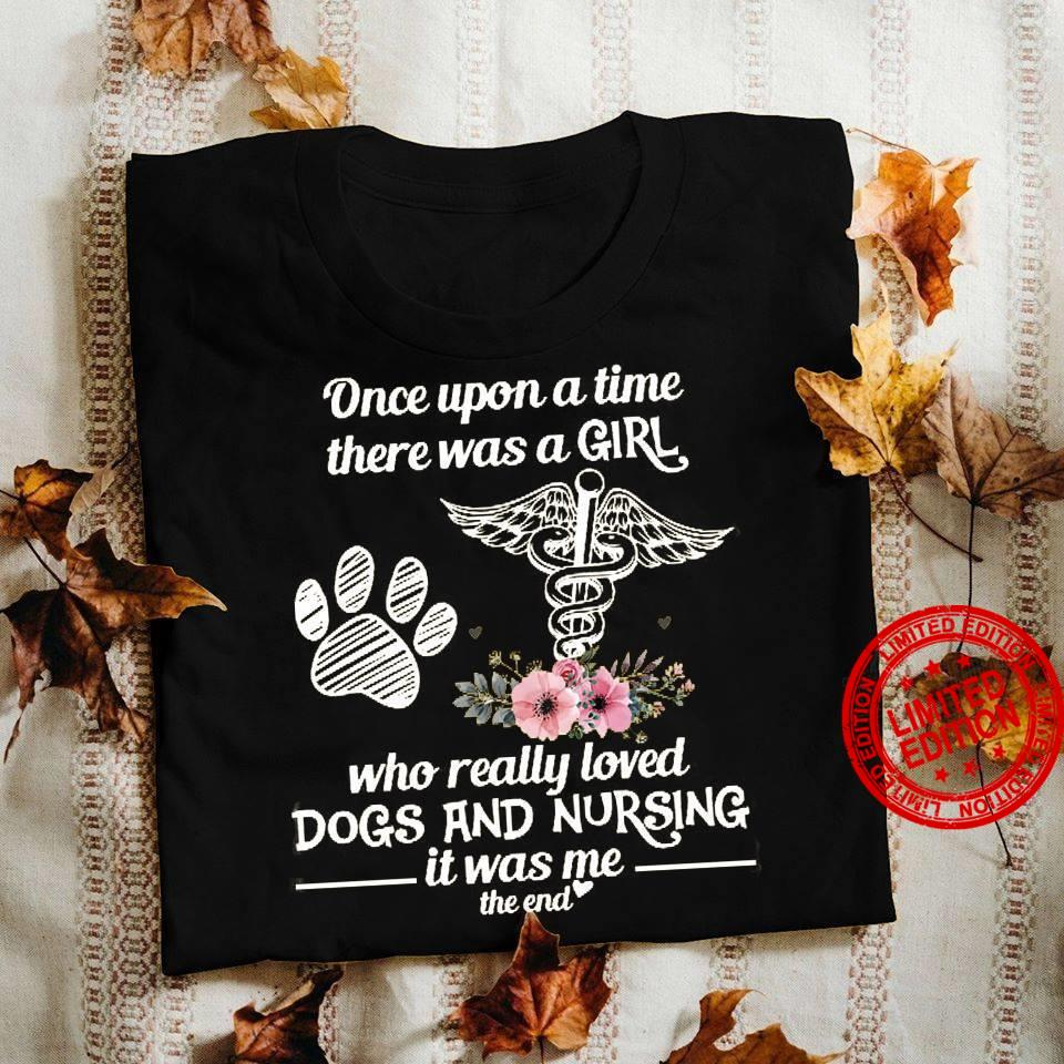 Once Upone A Time There Was A Girl Who Really Loved Dogs And Nursing It Was Me Shirt