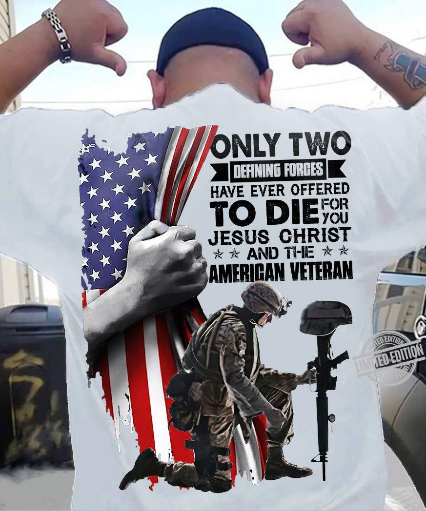 Only Two Defining Forces Have Ever Effered To Die For You Jesus Christ And The American Veteran Shirt