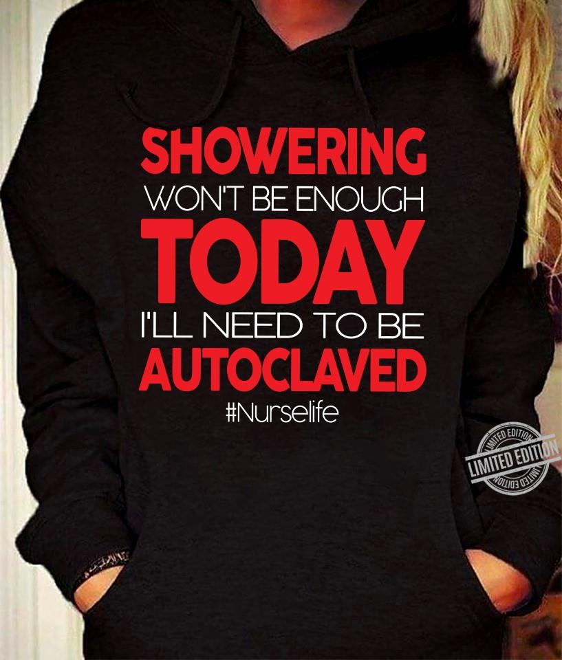 Showering Won't be Enough Today I'll Need To Be Autoclaved Nurse Life Shirt