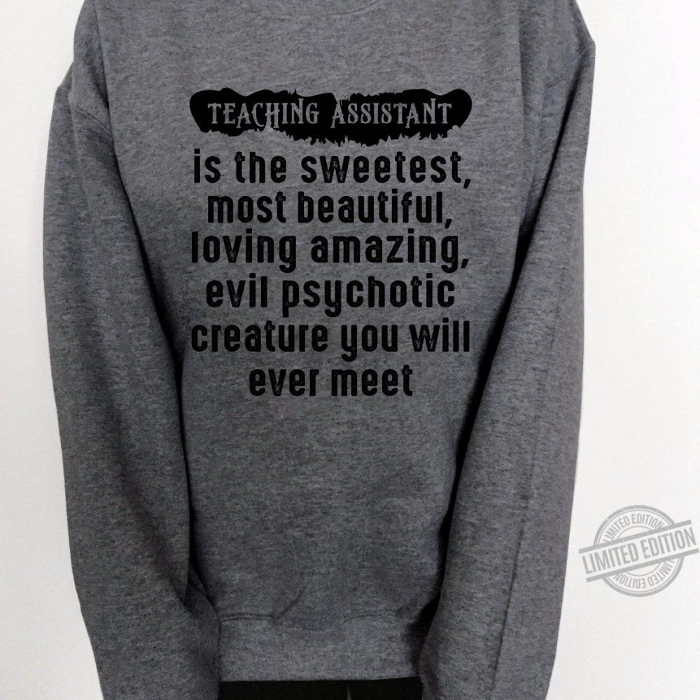 Teaching Assistant Is The Sweetest Most Beautifyl Loving Amazing Evil Psychotic Creature You Will Ever Meet Shirt