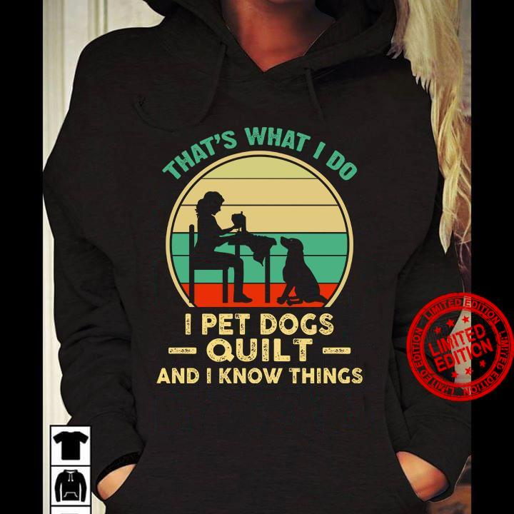 That's What I Do I Pet Dogs Quilt And I Know Things Shirt