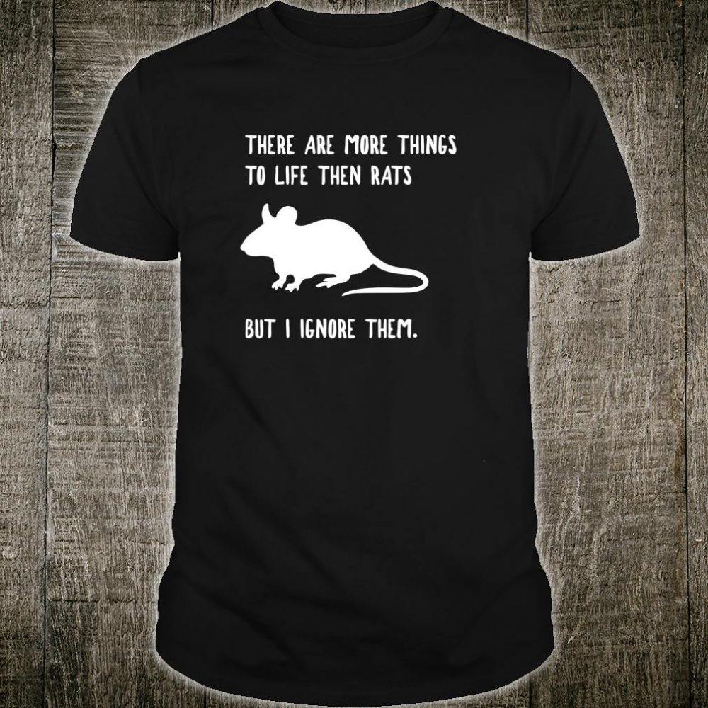 There are more things to life then rats but I ignore them shirt