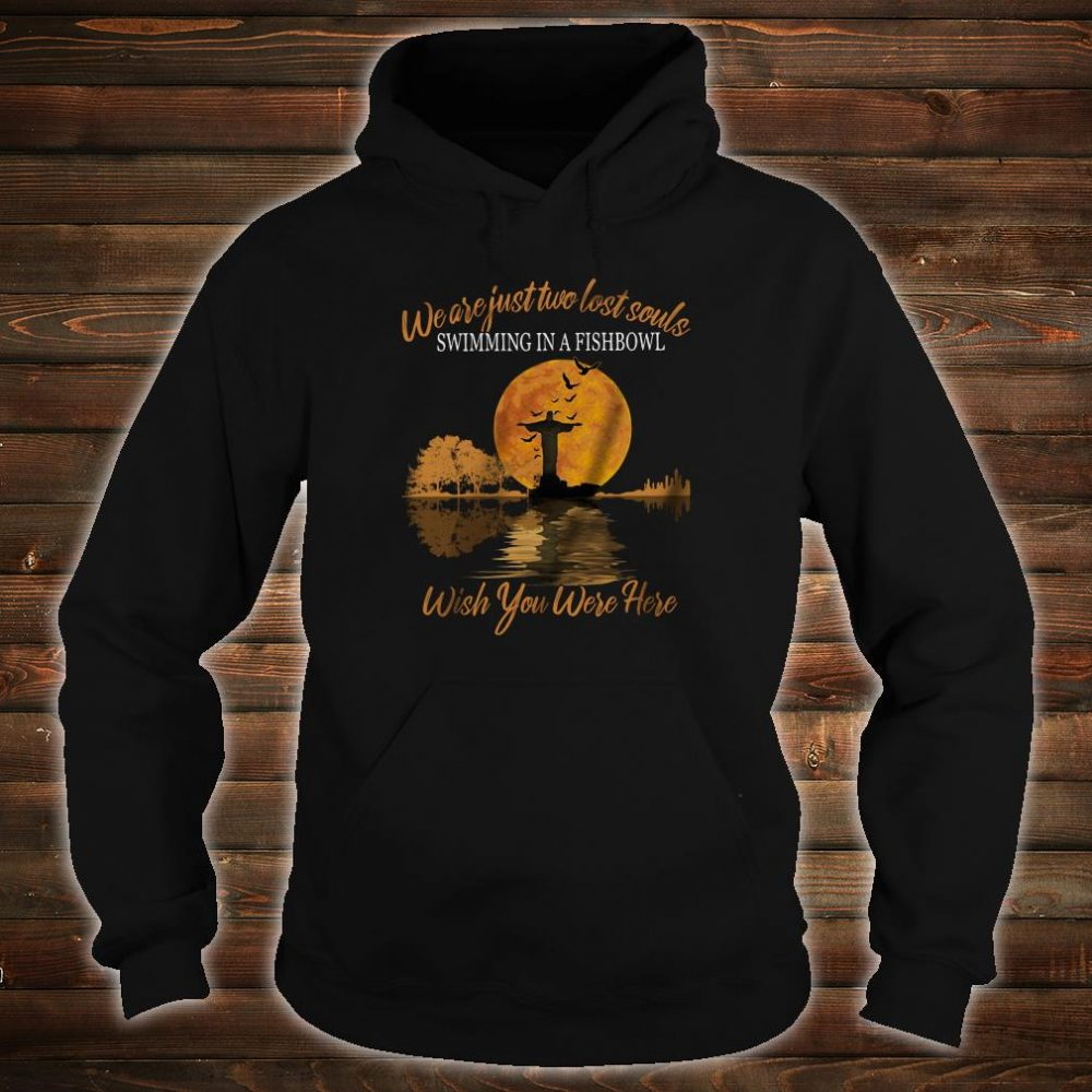 We are just two lost souls swimming in a fishbowl wish you were here shirt hoodie
