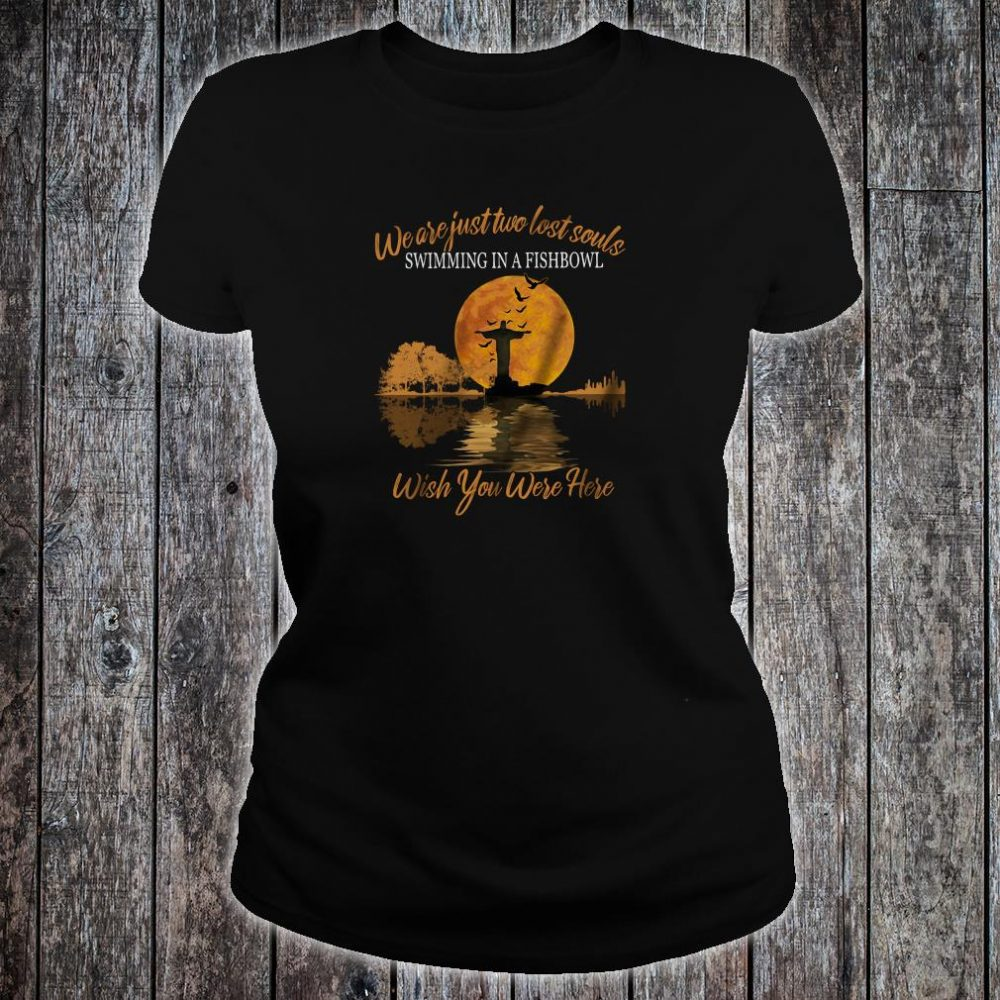 We are just two lost souls swimming in a fishbowl wish you were here shirt ladies tee