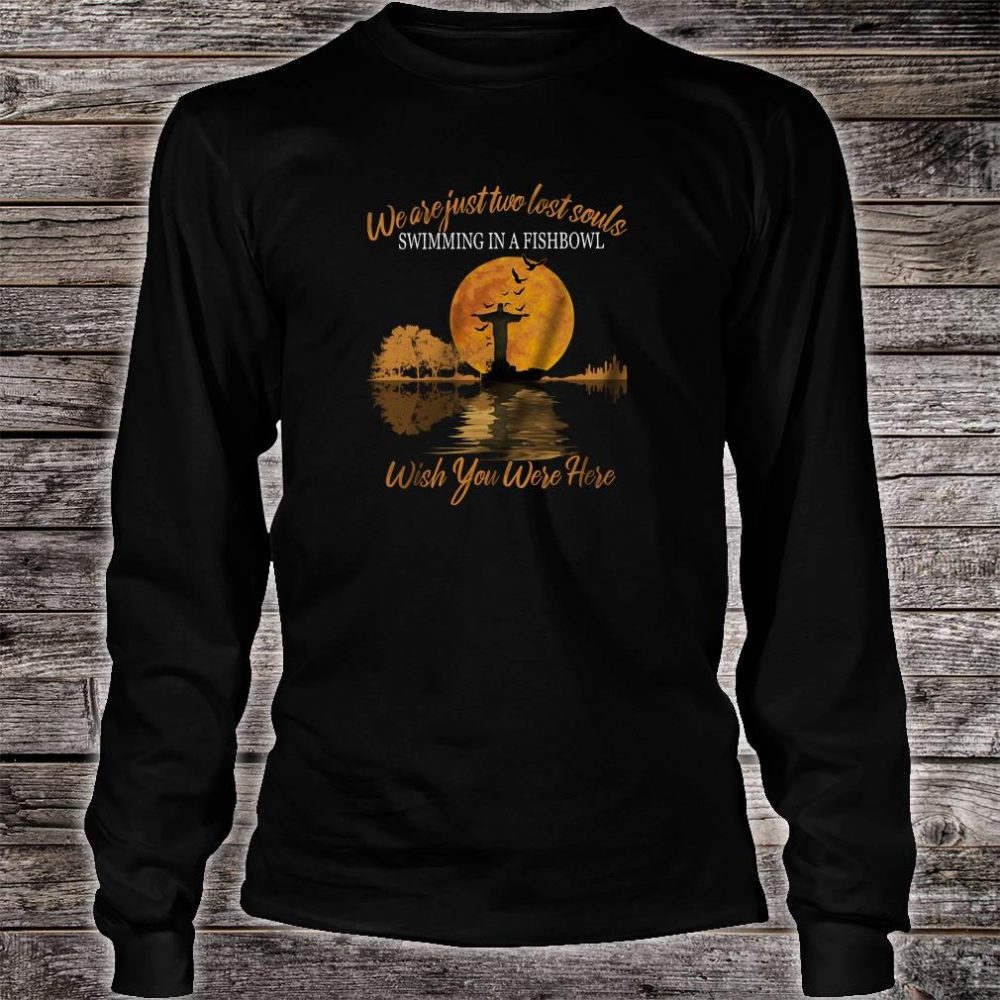 We are just two lost souls swimming in a fishbowl wish you were here shirt long sleeved