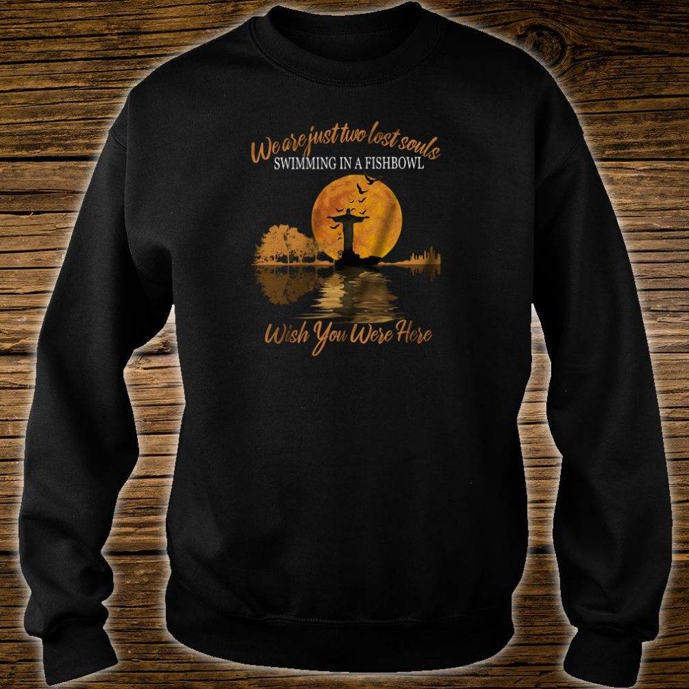 We are just two lost souls swimming in a fishbowl wish you were here shirt sweater