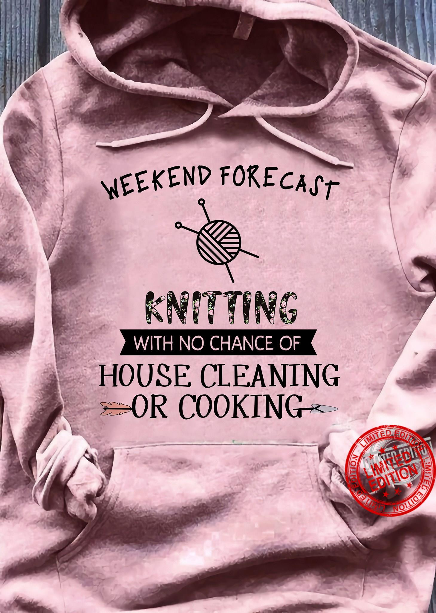 Weekend Forecast Knitting With No Chance Of House Cleaning Or Cooking Shirt