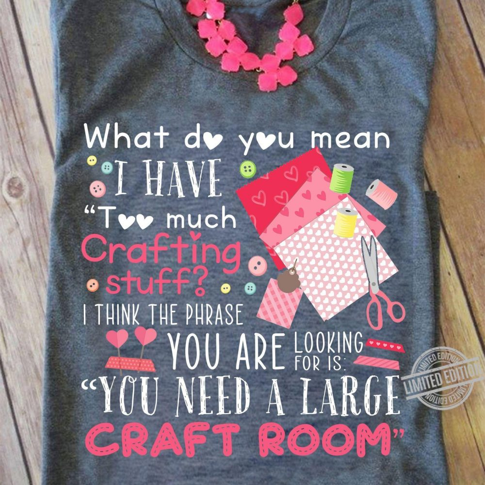 What Do You Mean I Have Too Much Crafting Stuff I Think The Phrase You Are Looking For Is You Need A large Craft Room Shirt