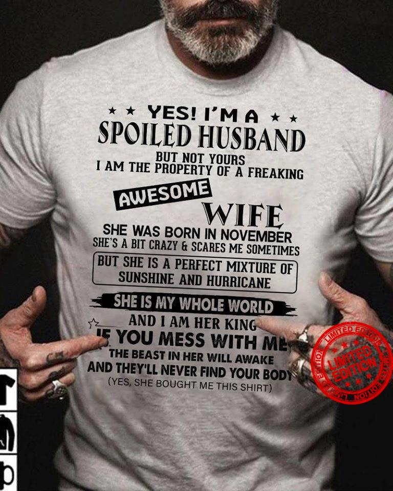Yes I Am A Spoiled Husband Awesome Wife She Was Born In November She Is My Whole World If You Mess With Me Shirt