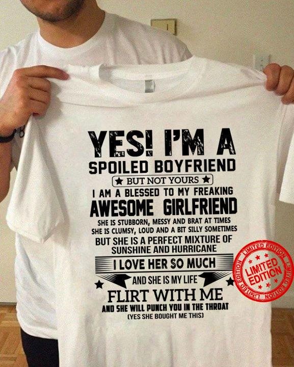 Yes I'm A Spoiled Boyfriend Awesome Girlfriend She Is Stubborn Messy And Brat At Times She's A Bit Crazy Scares Me Sometimes I Love Her So Much Flirt With Me Shirt