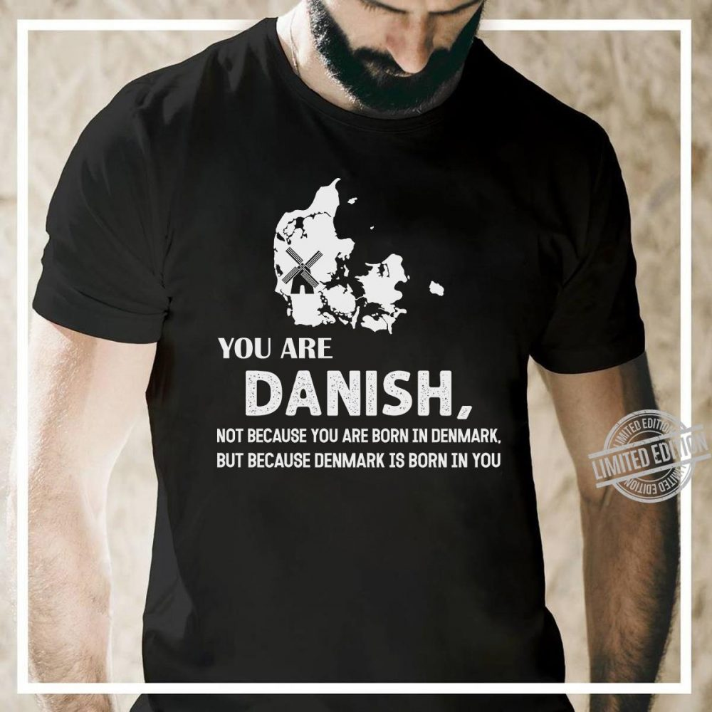 You Are Danish Not Because You Are Born In Denmark But Because Denmark Is Born In You Shirt