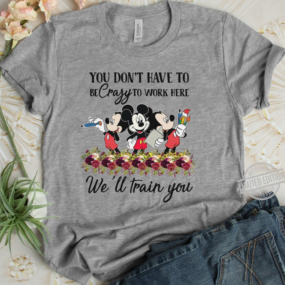 You Don't Have To Be Crazy To Work Here We'll Train You Shirt