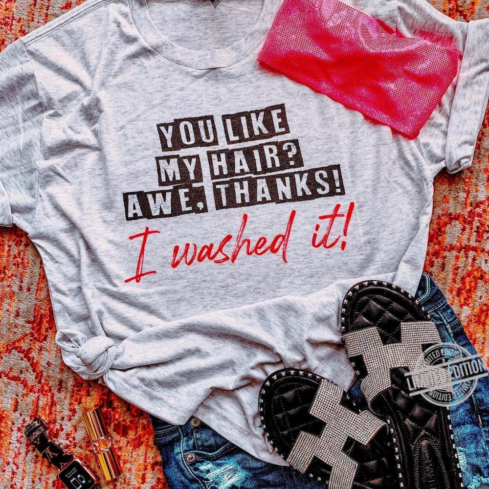 You Like My Hair Awe Thanks I Washed It Shirt