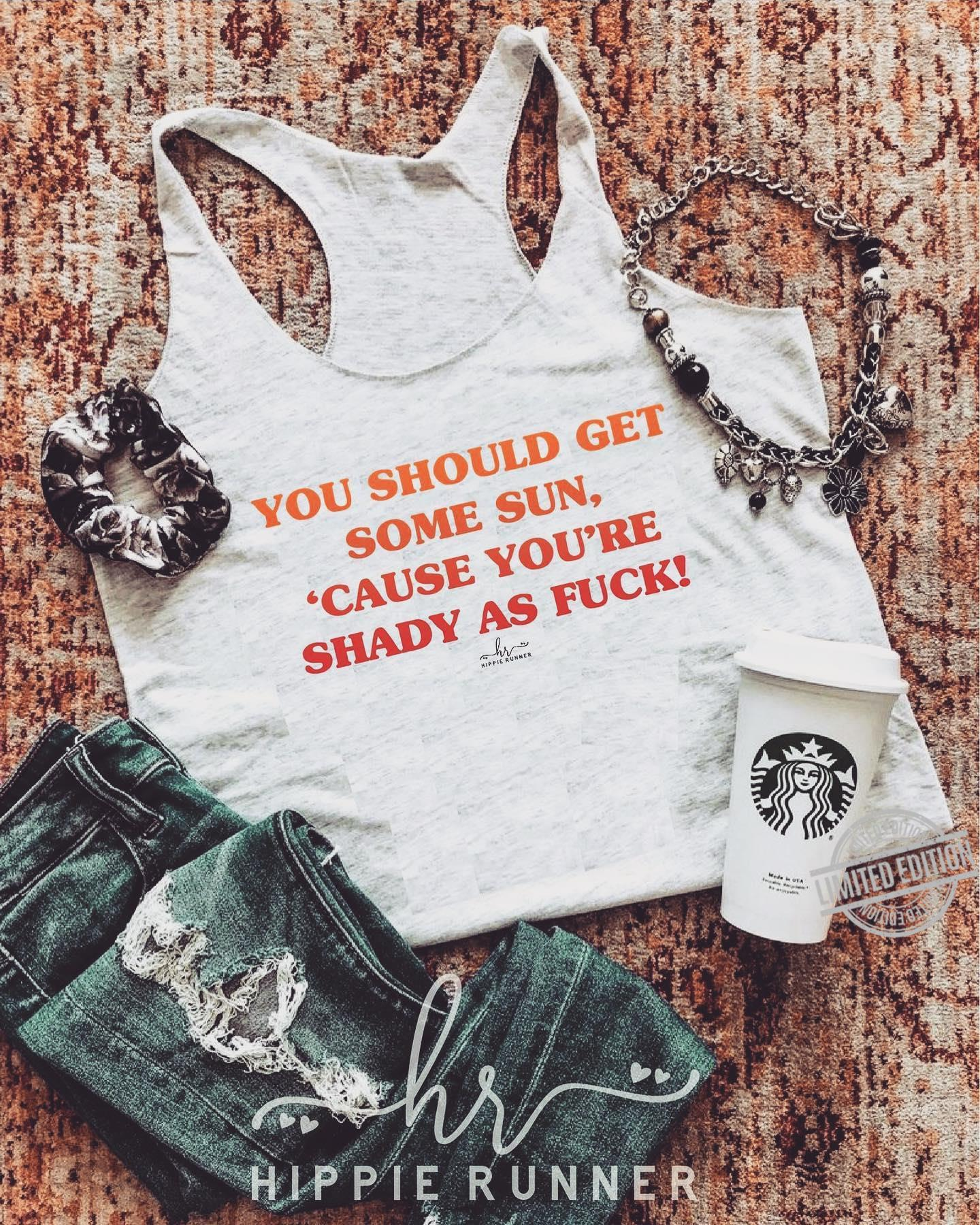 You Should Get Some Sun, 'Cause You're Shady As Fuck Shirt