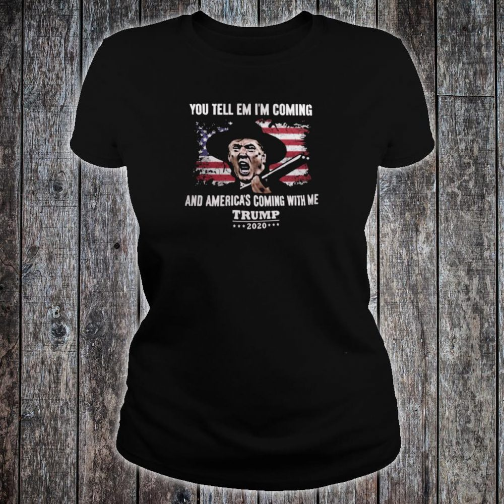 You tell em i'm coming and America's coming with me Trump 2020 shirt ladies tee