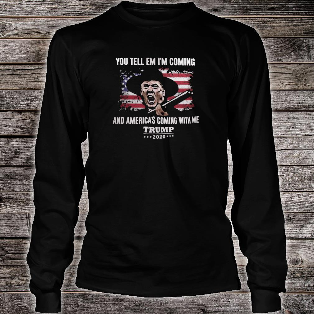 You tell em i'm coming and America's coming with me Trump 2020 shirt long sleeved