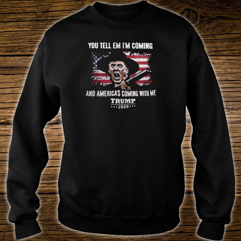 You tell em i'm coming and America's coming with me Trump 2020 shirt sweater