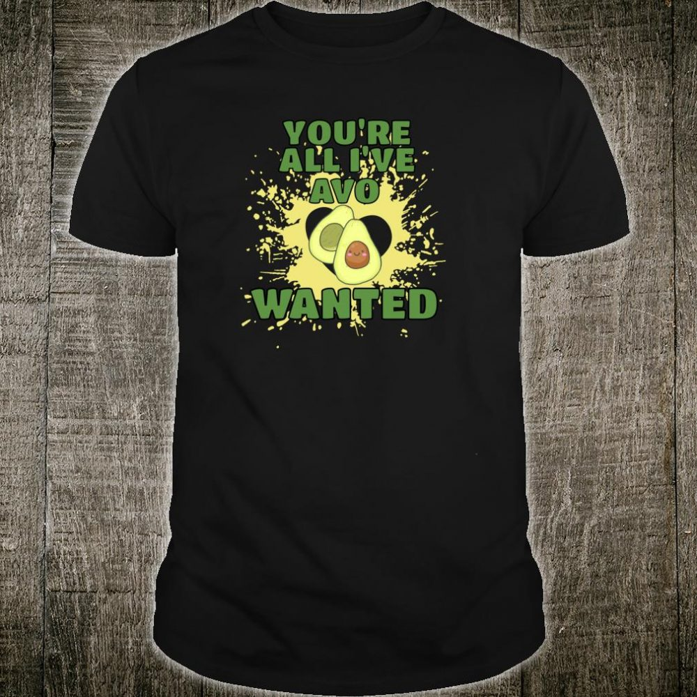 You're all I've avo wanted Fresh Avocado Shirt