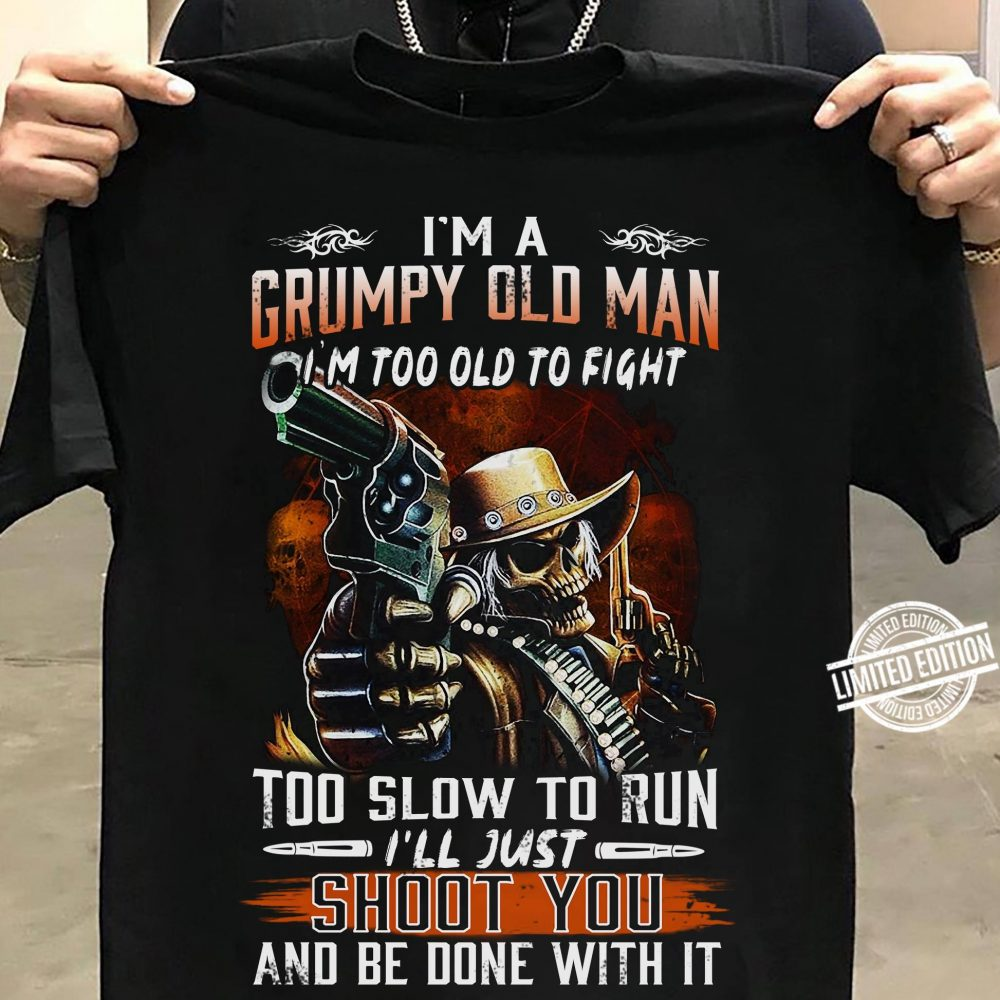i'm a gumpy old man i'm too old to fight too slow to run i'll just shoot you and be done with it Shirt